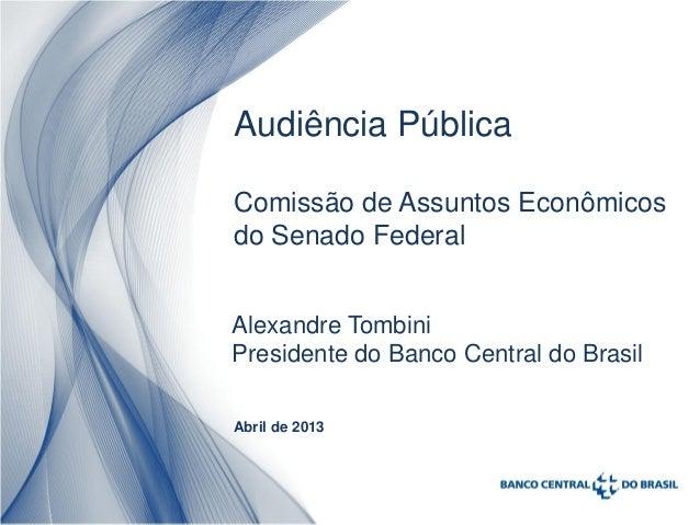 Audiência PúblicaComissão de Assuntos Econômicosdo Senado FederalAlexandre TombiniPresidente do Banco Central do BrasilAbr...
