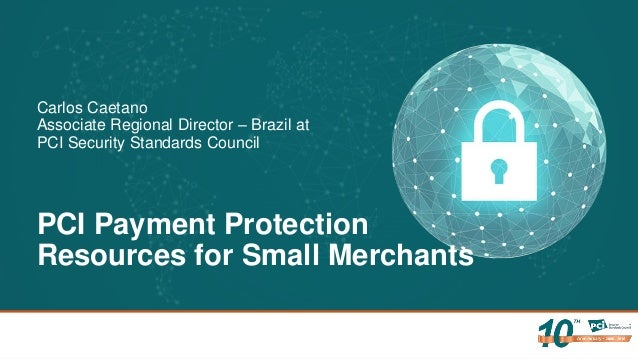 PCI Payment Protection Resources for Small Merchants Carlos Caetano Associate Regional Director – Brazil at PCI Security S...