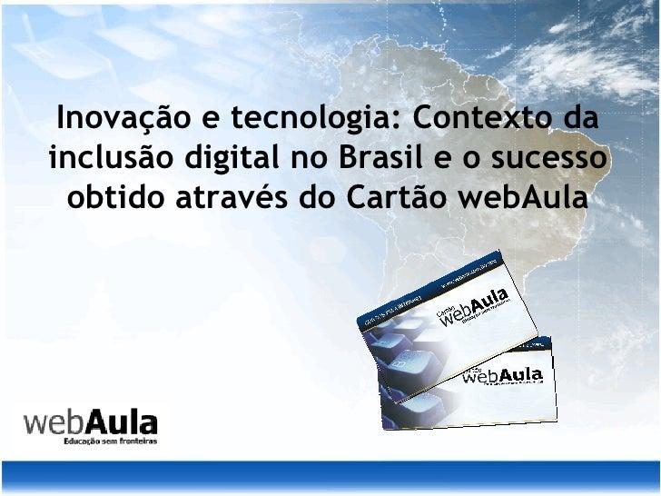 Inovação e tecnologia: Contexto da inclusão digital no Brasil e o sucesso obtido através do Cartão webAula