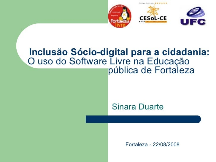 Inclusão Sócio-digital para a cidadania: O uso do Software Livre na Educação    pública de Fortaleza   Sinara Duarte Forta...