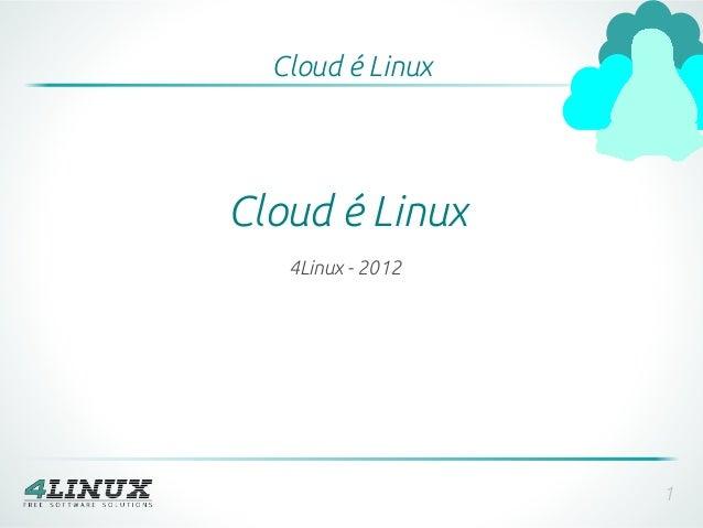 Cloud é LinuxCloud é Linux   4Linux - 2012                   1