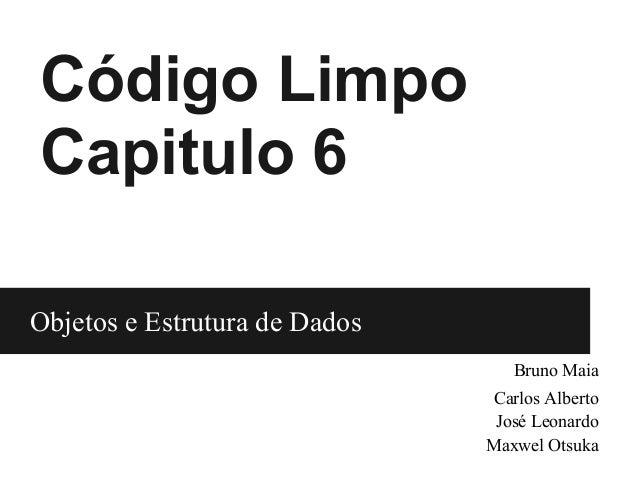 Código LimpoCapitulo 6Objetos e Estrutura de Dados                               Objetos e Bruno Maia                     ...