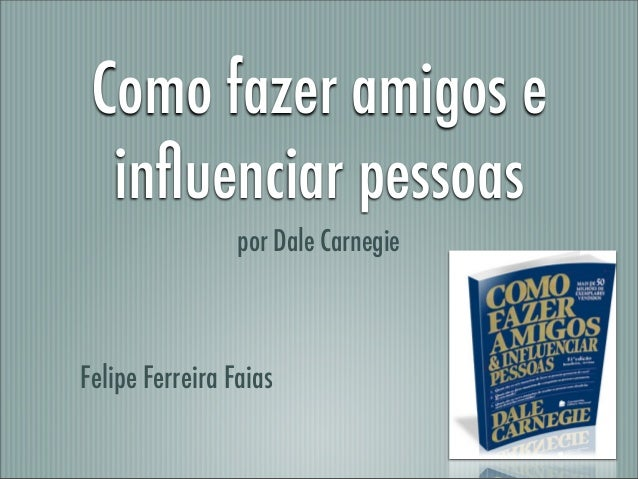 Como fazer amigos e  influenciar pessoas                 por Dale CarnegieFelipe Ferreira Faias