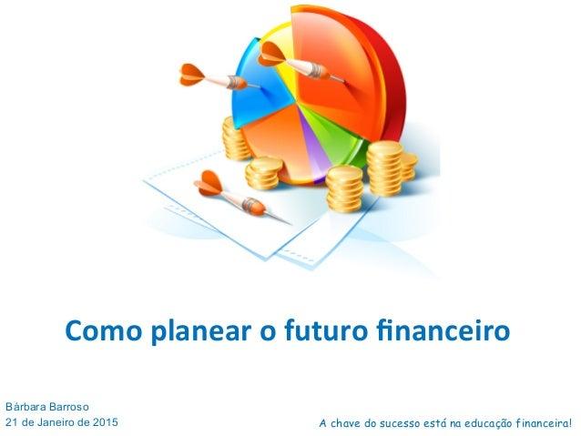 Como  planear  o  futuro  financeiro   Bárbara Barroso 21 de Janeiro de 2015 A chave do sucesso está na educação ...
