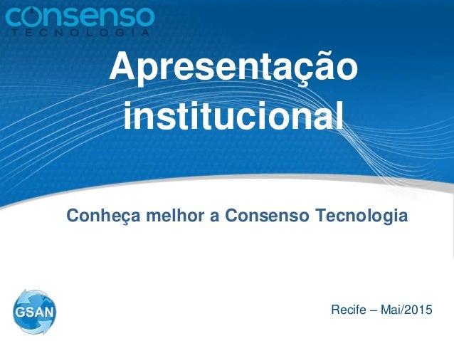 Apresentação institucional Recife – Mai/2015 Conheça melhor a Consenso Tecnologia