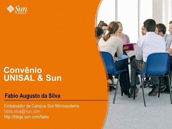 Convênio UNISAL & Sun Fabio Augusto da Silva Embaixador de Campus Sun Microsystems [email_address] http://blogs.sun.com/fa...