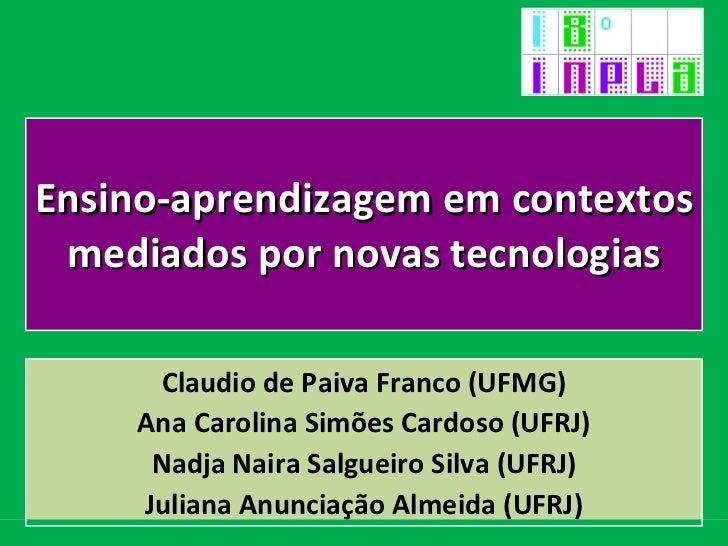 Ensino-aprendizagem em contextos mediados por novas tecnologias Claudio de Paiva Franco (UFMG) Ana Carolina Simões Cardoso...