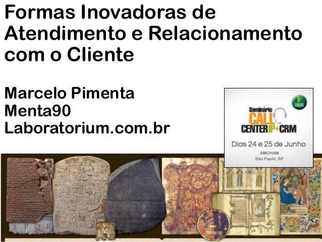 Formas Inovadoras deAtendimento e Relacionamentocom o ClienteMarcelo PimentaMenta90Laboratorium.com.br