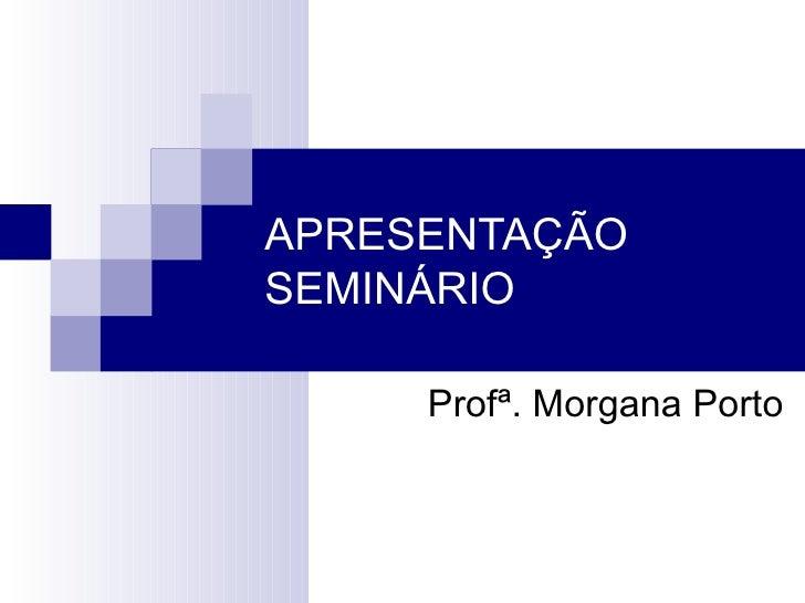 APRESENTAÇÃOSEMINÁRIO     Profª. Morgana Porto