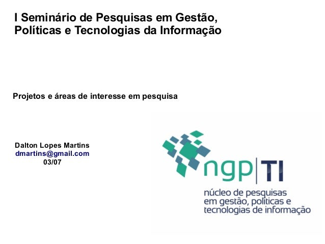 I Seminário de Pesquisas em Gestão, Políticas e Tecnologias da Informação Dalton Lopes Martins dmartins@gmail.com 03/07 Pr...