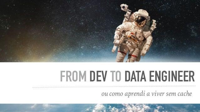 ou como aprendi a viver sem cache FROM DEV TO DATA ENGINEER