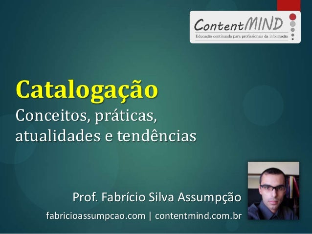 Catalogação Conceitos, práticas, atualidades e tendências Prof. Fabrício Silva Assumpção fabricioassumpcao.com | contentmi...