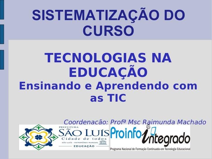 SISTEMATIZAÇÃO DO CURSO TECNOLOGIAS NA EDUCAÇÃO Ensinando e Aprendendo com as TIC Coordenação: Profª Msc Raimunda Machado