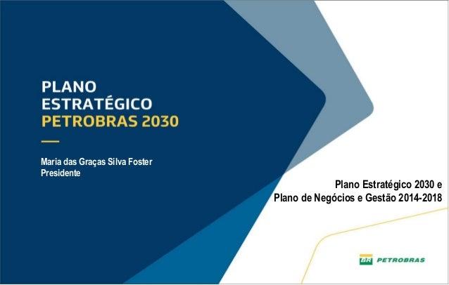 1 Plano Estratégico 2030 e Plano de Negócios e Gestão 2014-2018 Maria das Graças Silva Foster Presidente