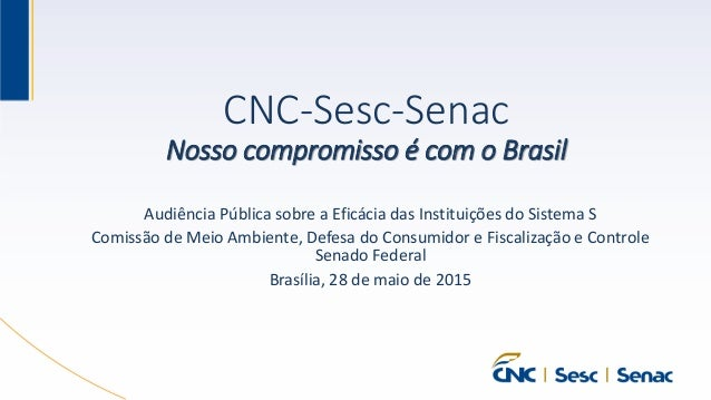 CNC-Sesc-Senac Nosso compromisso é com o Brasil Audiência Pública sobre a Eficácia das Instituições do Sistema S Comissão ...