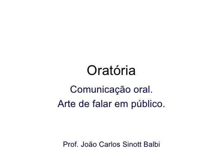 Oratória Comunicação oral. Arte de falar em público. Prof. João Carlos Sinott Balbi