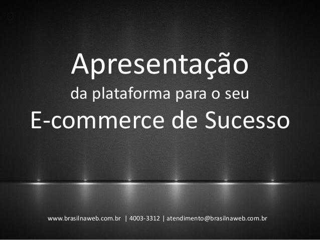 Apresentação da plataforma para o seu E-commerce de Sucesso www.brasilnaweb.com.br | 4003-3312 | atendimento@brasilnaweb.c...