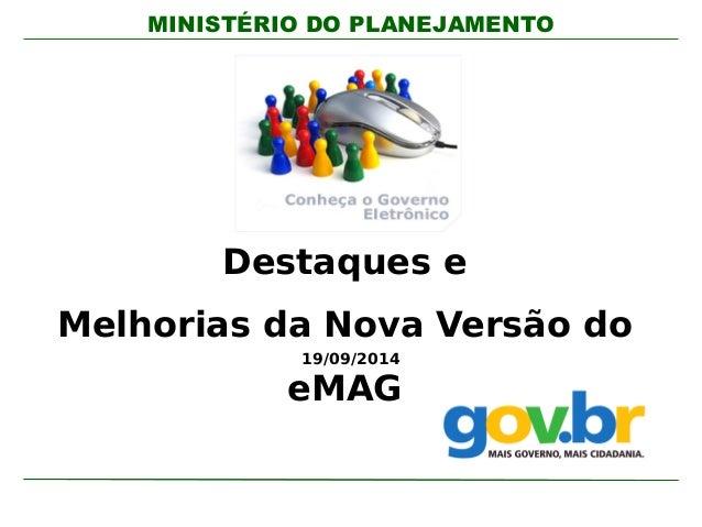 MINISTÉRIO DO PLANEJAMENTO  Destaques e  Melhorias da Nova Versão do  19/09/2014  eMAG