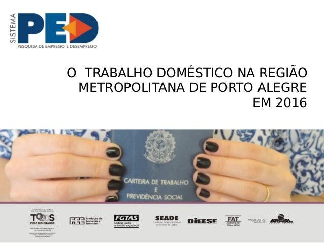 O TRABALHO DOMÉSTICO NA REGIÃO METROPOLITANA DE PORTO ALEGRE EM 2016