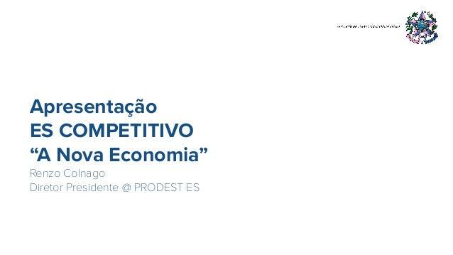"""Apresentação ES COMPETITIVO """"A Nova Economia"""" Renzo Colnago Diretor Presidente @ PRODEST ES"""