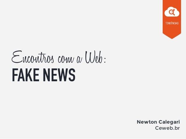 Encontros com a Web: FAKE NEWS Newton Calegari Ceweb.br