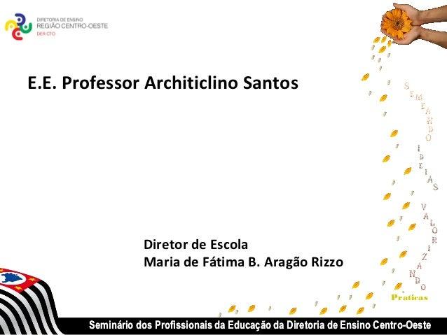 E.E. Professor Architiclino Santos                  Diretor de Escola                  Maria de Fátima B. Aragão Rizzo    ...