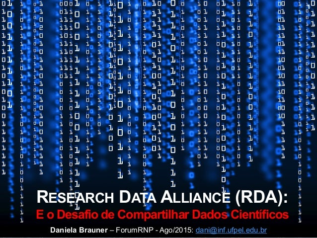 RESEARCH DATA ALLIANCE (RDA): E o Desafio de Compartilhar Dados Científicos Daniela Brauner – ForumRNP - Ago/2015: dani@in...