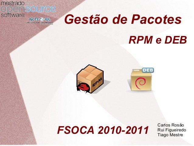 Gestão de Pacotes RPM e DEB Carlos Rosão Rui Figueiredo Tiago Mestre FSOCA 2010-2011