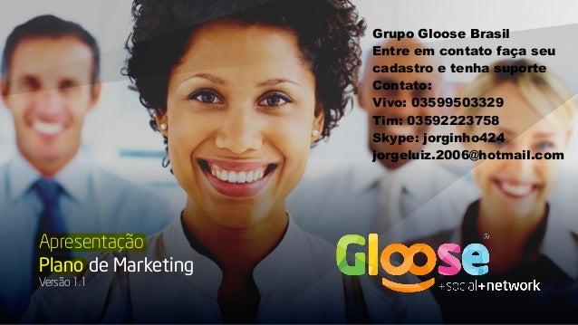 Apresentação Plano de Marketing Versão 1.1 Grupo Gloose Brasil Entre em contato faça seu cadastro e tenha suporte Contato:...