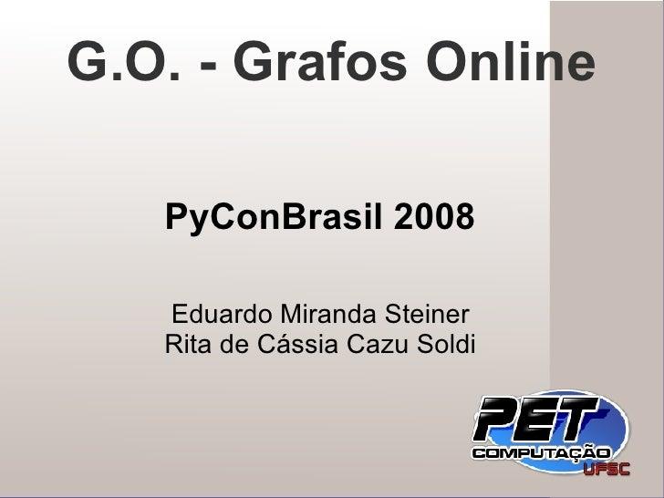 Eduardo Miranda Steiner Rita de Cássia Cazu Soldi G.O. - Grafos Online PyConBrasil 2008
