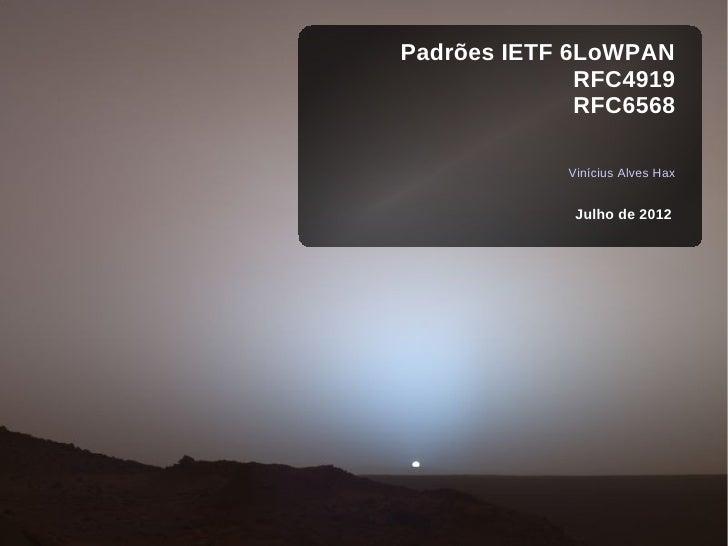 Padrões IETF 6LoWPAN              RFC4919              RFC6568            Vinícius Alves Hax             Julho de 2012