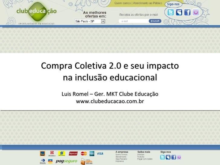 Compra Coletiva 2.0 e seu impacto na inclusão educacional Luis Romel – Ger. MKT Clube Educação www.clubeducacao.com.br