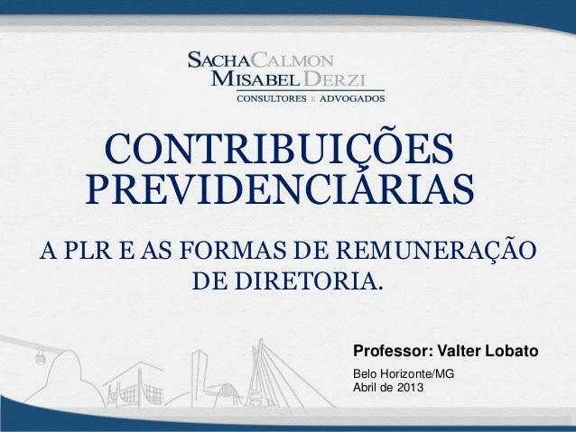 Professor: Valter LobatoBelo Horizonte/MGAbril de 2013A PLR E AS FORMAS DE REMUNERAÇÃODE DIRETORIA.CONTRIBUIÇÕESPREVIDENCI...