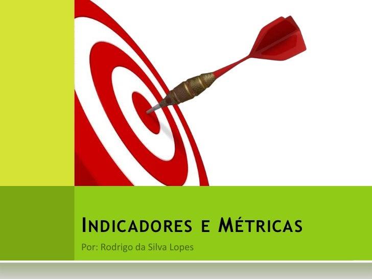 Por: Rodrigo da Silva Lopes<br />Indicadores e Métricas<br />