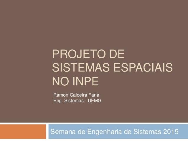 PROJETO DE SISTEMAS ESPACIAIS NO INPE Semana de Engenharia de Sistemas 2015 Ramon Caldeira Faria Eng. Sistemas - UFMG