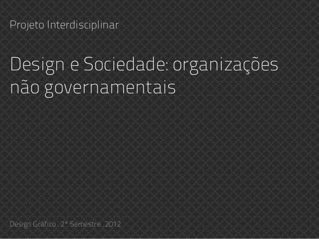 Design e Sociedade: organizações não governamentais Projeto Interdisciplinar Design Gráfico . 2º Semestre . 2012