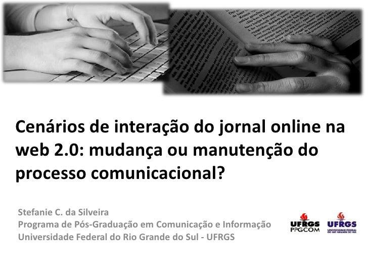 Cenários de interação do jornal online na web 2.0: mudança ou manutenção do processo comunicacional? <br />Stefanie C. da ...