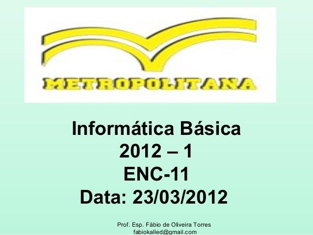 Informática Básica     2012 – 1      ENC-11 Data: 23/03/2012    Prof. Esp. Fábio de Oliveira Torres          fabiokalled@g...