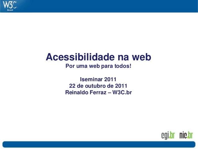 Acessibilidade na web Por uma web para todos! Iseminar 2011 22 de outubro de 2011 Reinaldo Ferraz – W3C.br