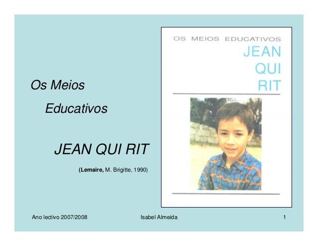 Ano lectivo 2007/2008 Isabel Almeida 1 Os Meios Educativos JEAN QUI RIT (Lemaire, M. Brigitte, 1990)