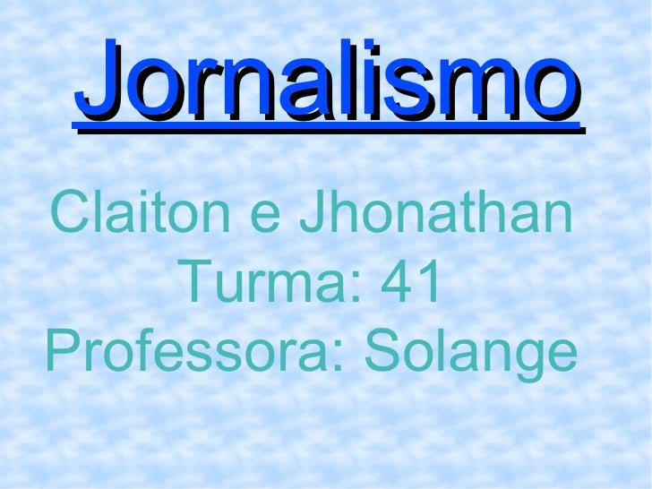 Jornalismo Claiton e Jhonathan Turma: 41 Professora: Solange