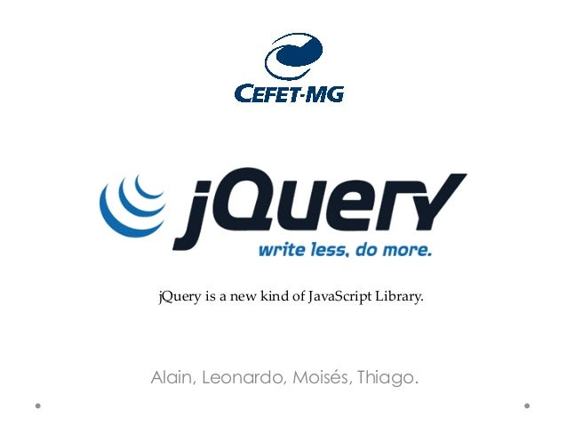 jQuery is a new kind of JavaScript Library.Alain, Leonardo, Moisés, Thiago.