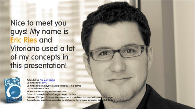 Nice to meet you guys! My name is Eric Ries and Vitoriano used a lot of my concepts in this presentation! Autor do livro T...