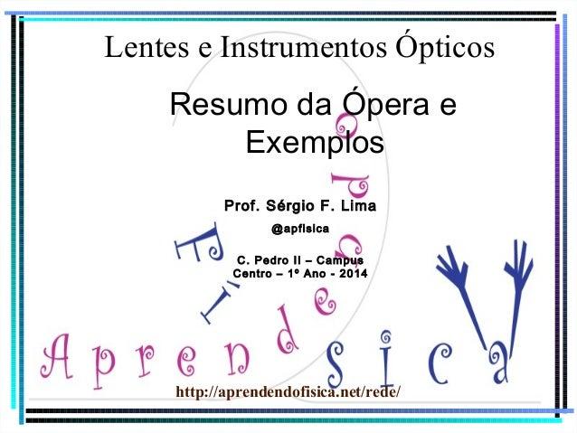 Lentes e Instrumentos Ópticos  Resumo da Ópera e  Exemplos  Prof. Sérgio F. Lima  @apfisica  C. Pedro II – Campus  Centro ...