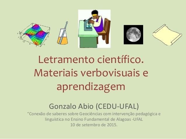"""Letramento científico. Materiais verbovisuais e aprendizagem Gonzalo Abio (CEDU-UFAL) """"Conexão de saberes sobre Geociência..."""