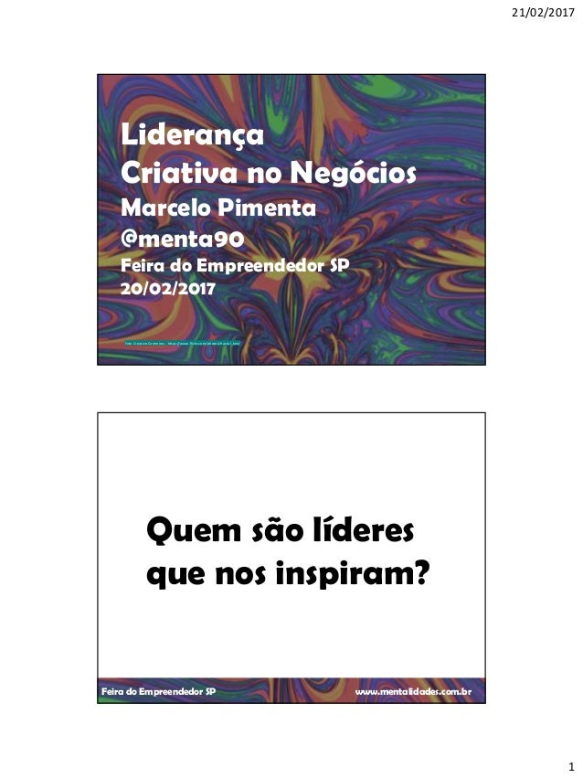 21/02/2017 1 Feira do Empreendedor SP www.mentalidades.com.br Liderança Criativa no Negócios Marcelo Pimenta @menta90 Feir...