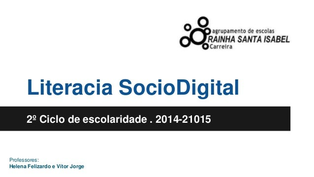 Literacia SocioDigital  2º Ciclo de escolaridade . 2014-21015  Professores:  Helena Felizardo e Vítor Jorge