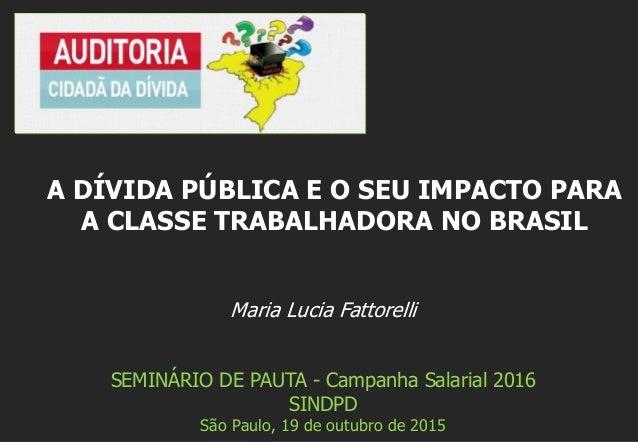 Maria Lucia Fattorelli SEMINÁRIO DE PAUTA - Campanha Salarial 2016 SINDPD São Paulo, 19 de outubro de 2015 A DÍVIDA PÚBLIC...