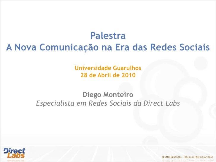 Palestra<br />A Nova Comunicação na Era das Redes Sociais<br />Universidade Guarulhos<br />28 de Abril de 2010<br />Diego ...