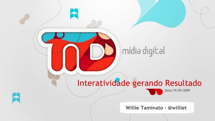 Interatividade gerando Resultado                                 Data:19/05/2009                     Willie Taminato - @wi...